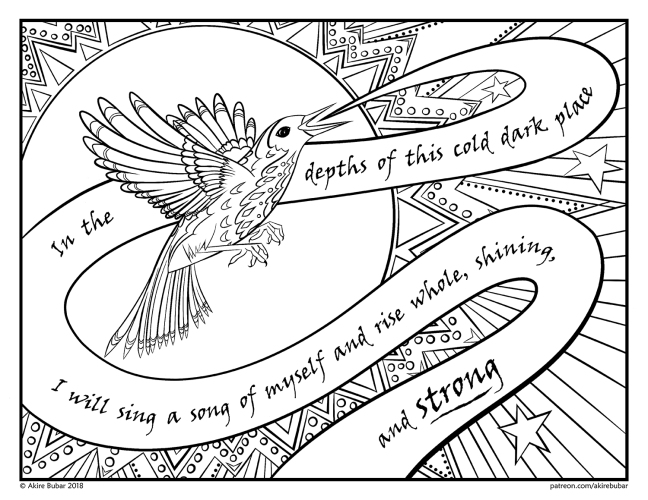 "IMAGE DESCRIPTION: A black and white line drawing for coloring. The illustration features a songbird in flight, beak open, singing the words, ""In the depths of this cold dark place I will sing a song of myself and rise whole, shining, and strong"". Behind the songbird is a large sunburst, such that the songbird is set against the circle of the sun, and elaborate rays radiate outward, filled with circles and triangles and stars, and many other details perfect for a highly detailed coloring page."